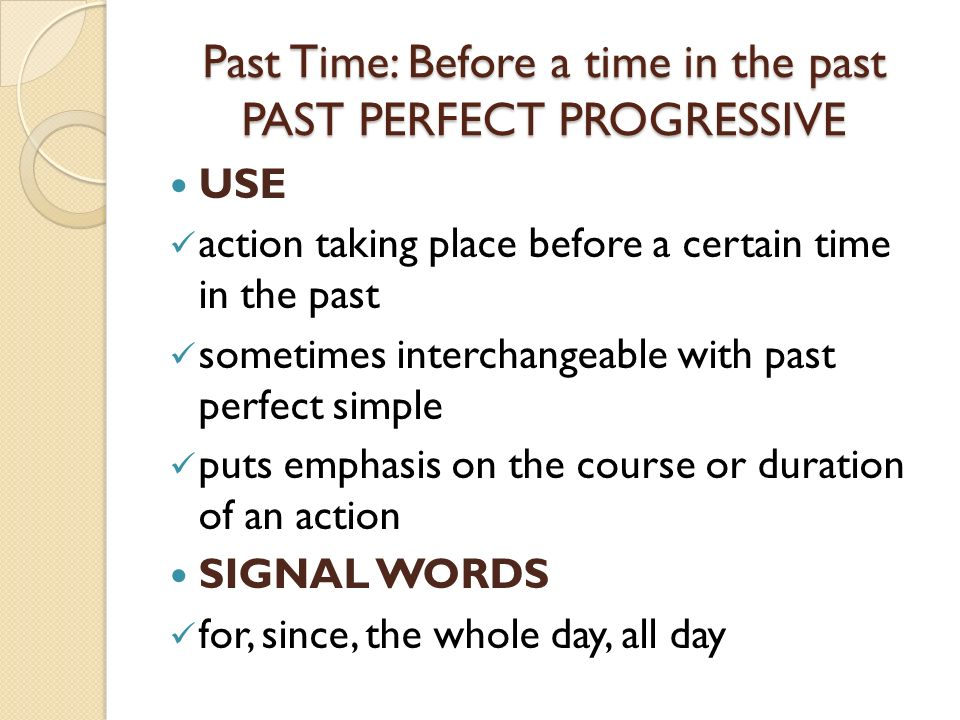 Past Time: Before a time in the past PAST PERFECT PROGRESSIVE