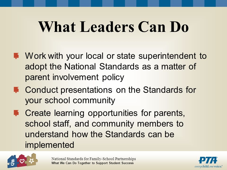 What Leaders Can Do Work with your local or state superintendent to adopt the National Standards as a matter of parent involvement policy.