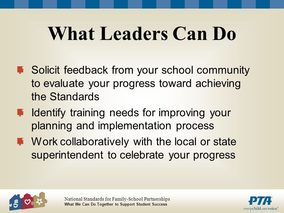What Leaders Can Do Solicit feedback from your school community to evaluate your progress toward achieving the Standards.
