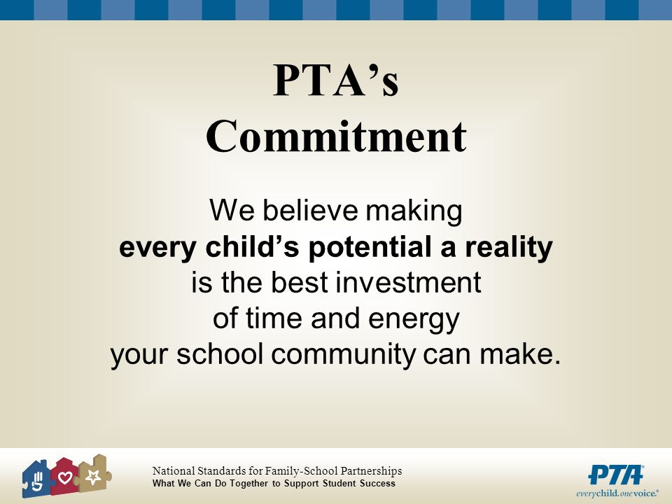 PTA's Commitment We believe making every child's potential a reality is the best investment of time and energy your school community can make.