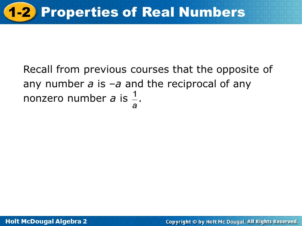 Recall from previous courses that the opposite of any number a is –a and the reciprocal of any nonzero number a is .
