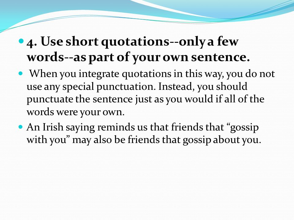4. Use short quotations--only a few words--as part of your own sentence.