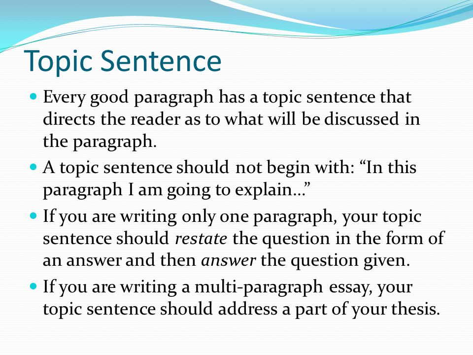 Topic Sentence Every good paragraph has a topic sentence that directs the reader as to what will be discussed in the paragraph.