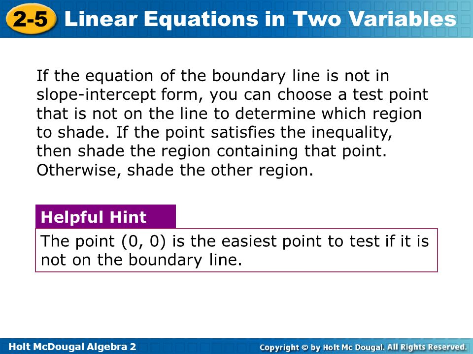 If the equation of the boundary line is not in slope-intercept form, you can choose a test point that is not on the line to determine which region to shade. If the point satisfies the inequality, then shade the region containing that point. Otherwise, shade the other region.