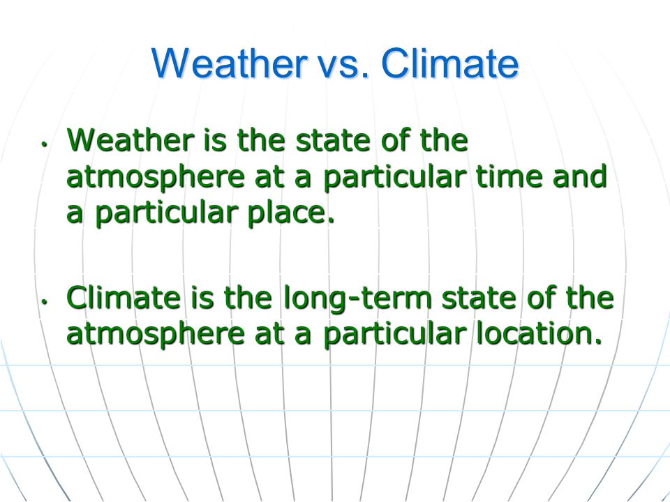 Weather vs. Climate Weather is the state of the atmosphere at a particular time and a particular place.