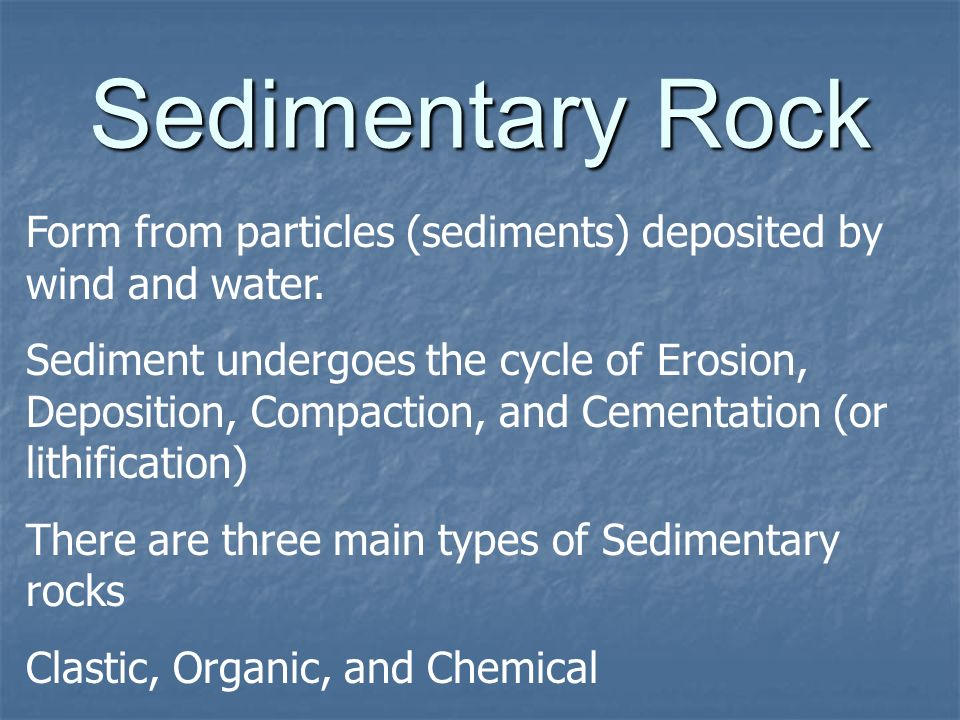 Sedimentary Rock Form from particles (sediments) deposited by wind and water.