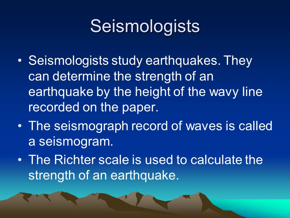 Seismologists Seismologists study earthquakes. They can determine the strength of an earthquake by the height of the wavy line recorded on the paper.