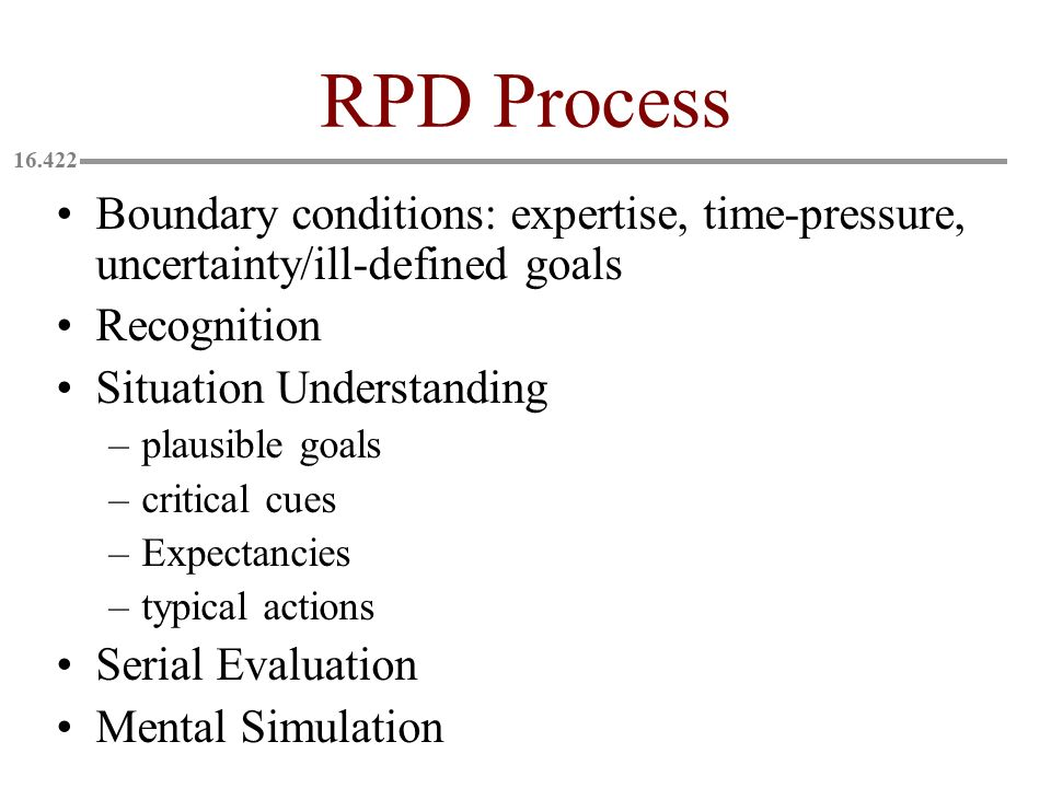 RPD Process Boundary conditions: expertise, time-pressure, uncertainty/ill-defined goals. Recognition.