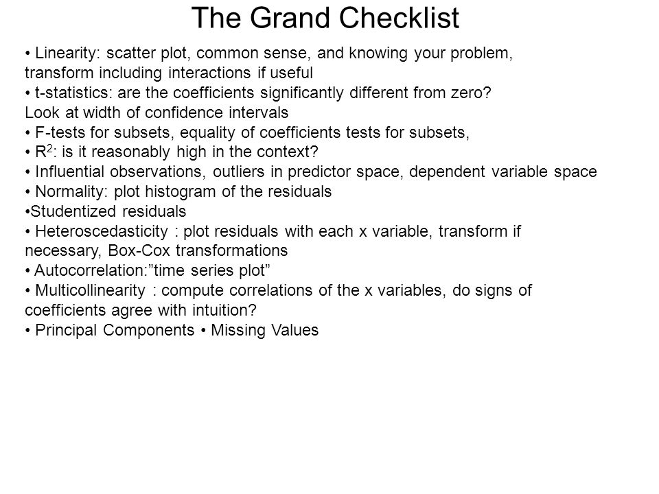 The Grand Checklist • Linearity: scatter plot, common sense, and knowing your problem, transform including interactions if useful.