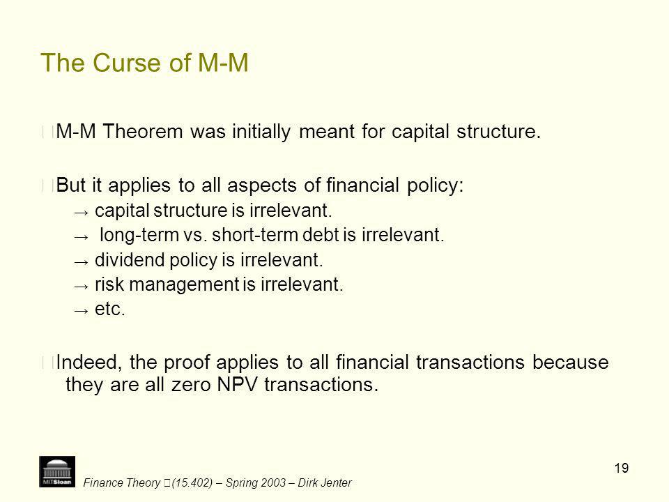 The Curse of M-M ‧M-M Theorem was initially meant for capital structure. ‧But it applies to all aspects of financial policy: