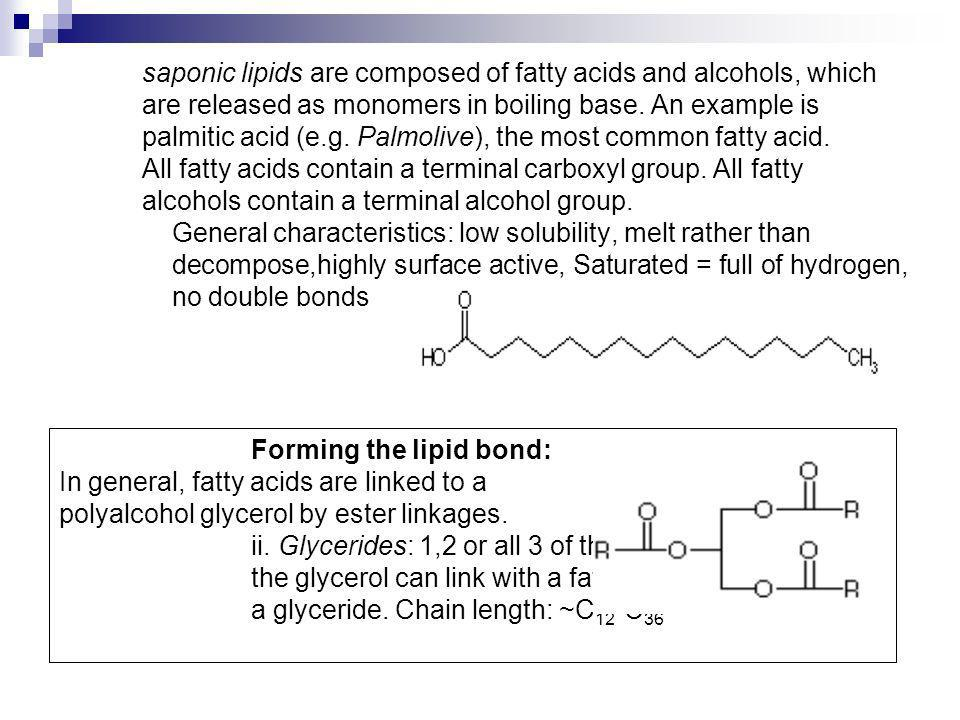 saponic lipids are composed of fatty acids and alcohols, which are released as monomers in boiling base. An example is palmitic acid (e.g. Palmolive), the most common fatty acid. All fatty acids contain a terminal carboxyl group. All fatty alcohols contain a terminal alcohol group. General characteristics: low solubility, melt rather than decompose,highly surface active, Saturated = full of hydrogen, no double bonds