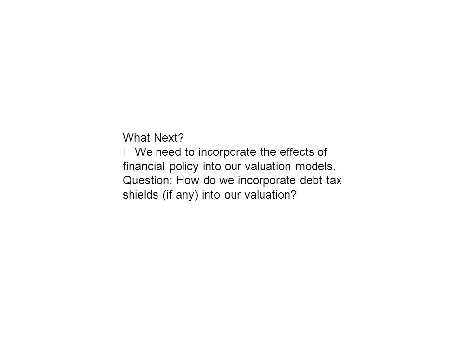 What Next ‧ We need to incorporate the effects of financial policy into our valuation models.