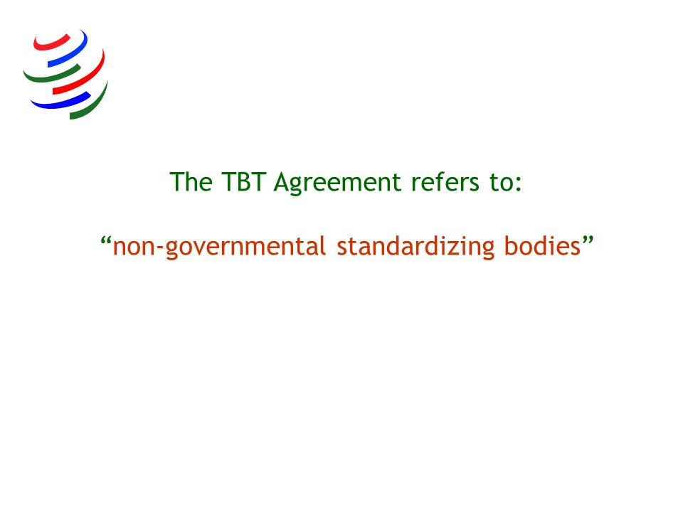 The TBT Agreement refers to: non-governmental standardizing bodies