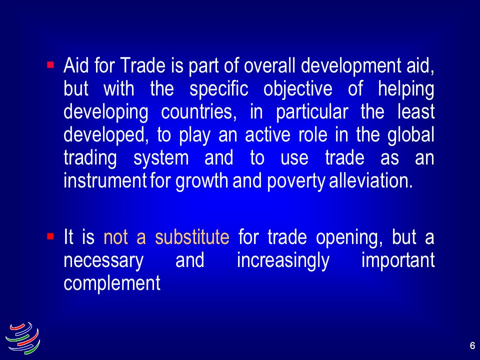 Aid for Trade is part of overall development aid, but with the specific objective of helping developing countries, in particular the least developed, to play an active role in the global trading system and to use trade as an instrument for growth and poverty alleviation.