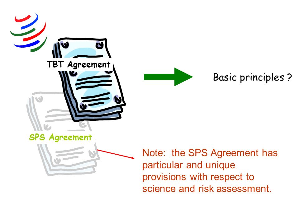 TBT Agreement Basic principles Note: the SPS Agreement has particular and unique provisions with respect to science and risk assessment.