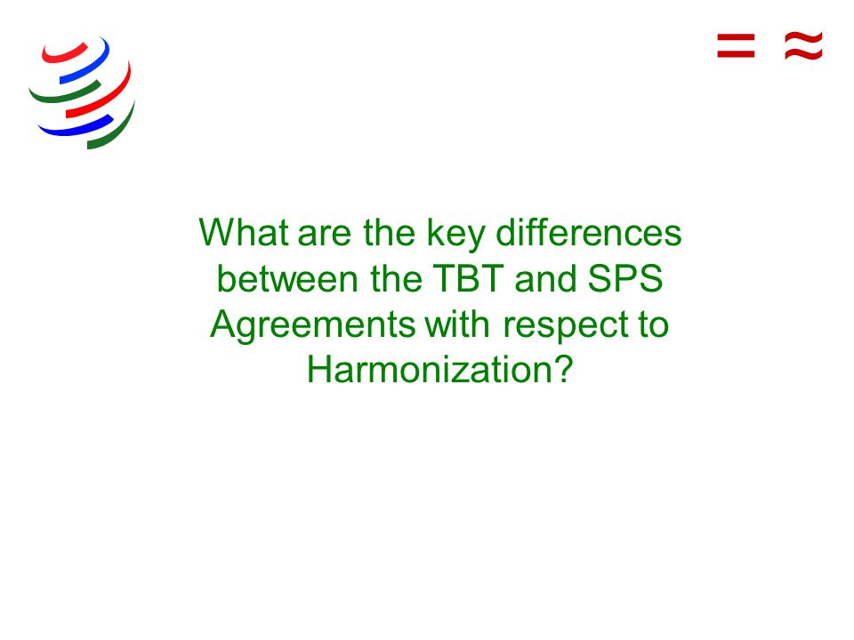 = ≈ What are the key differences between the TBT and SPS Agreements with respect to Harmonization