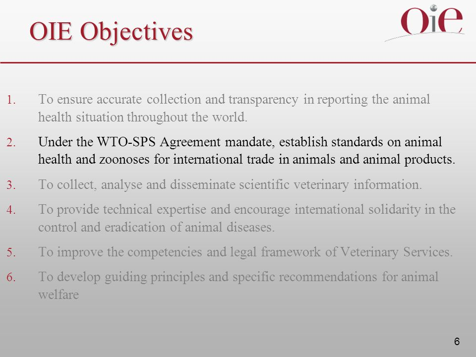 OIE Objectives To ensure accurate collection and transparency in reporting the animal health situation throughout the world.