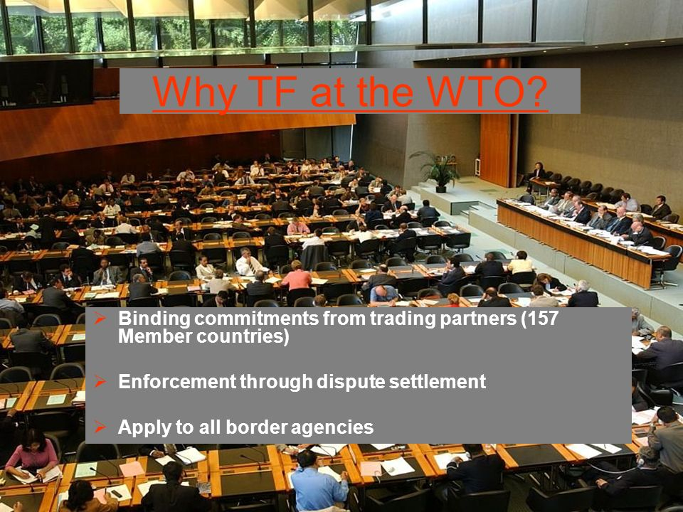 Why TF at the WTO Binding commitments from trading partners (157 Member countries) Enforcement through dispute settlement.