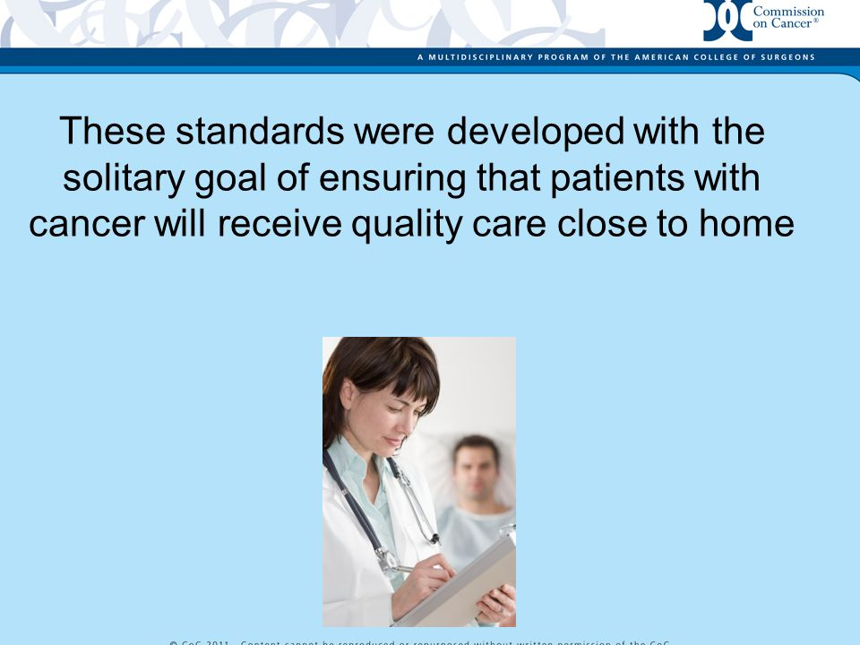 These standards were developed with the solitary goal of ensuring that patients with cancer will receive quality care close to home