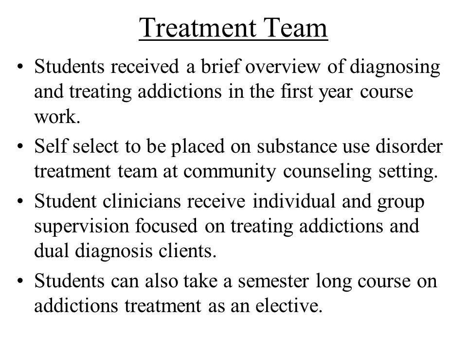 Treatment Team Students received a brief overview of diagnosing and treating addictions in the first year course work.