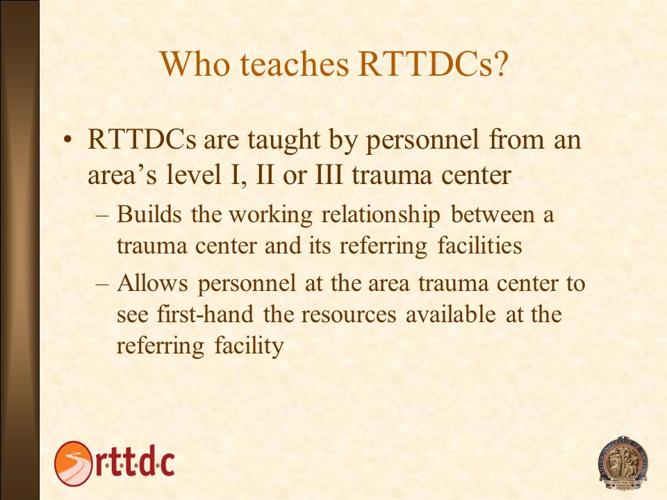 Who teaches RTTDCs RTTDCs are taught by personnel from an area's level I, II or III trauma center.