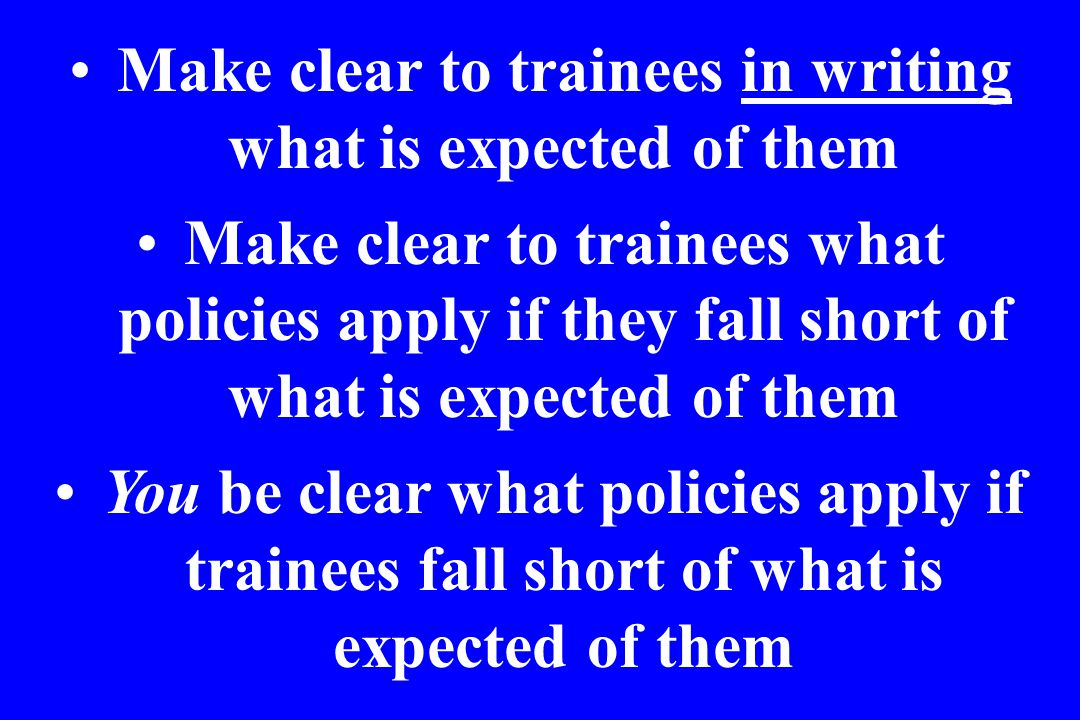 Make clear to trainees in writing what is expected of them