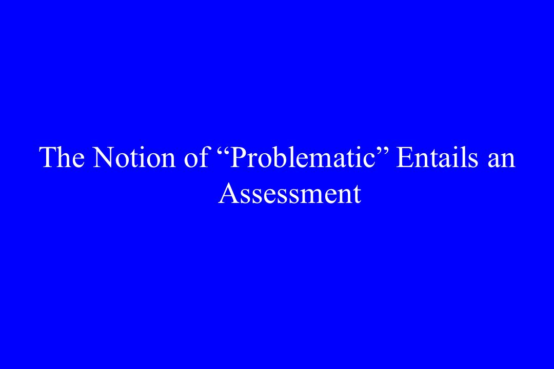 The Notion of Problematic Entails an Assessment