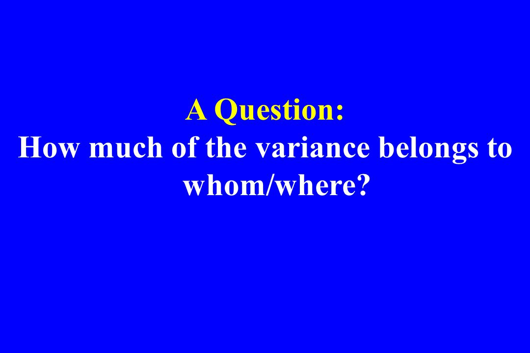 How much of the variance belongs to whom/where