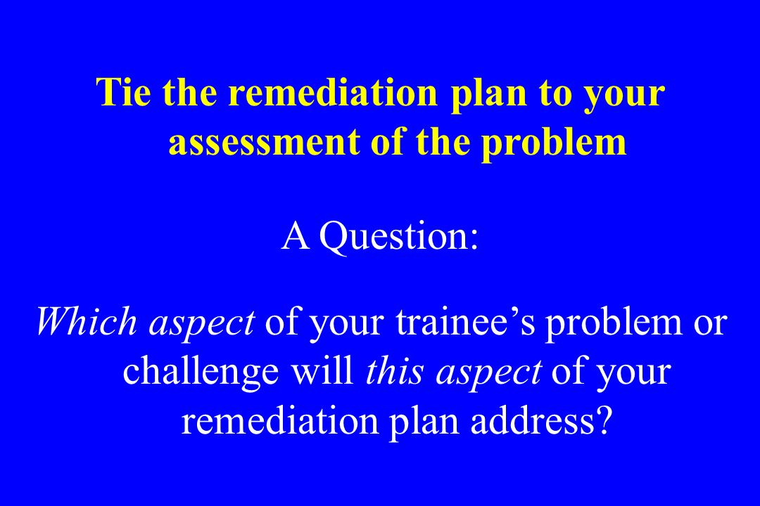 Tie the remediation plan to your assessment of the problem