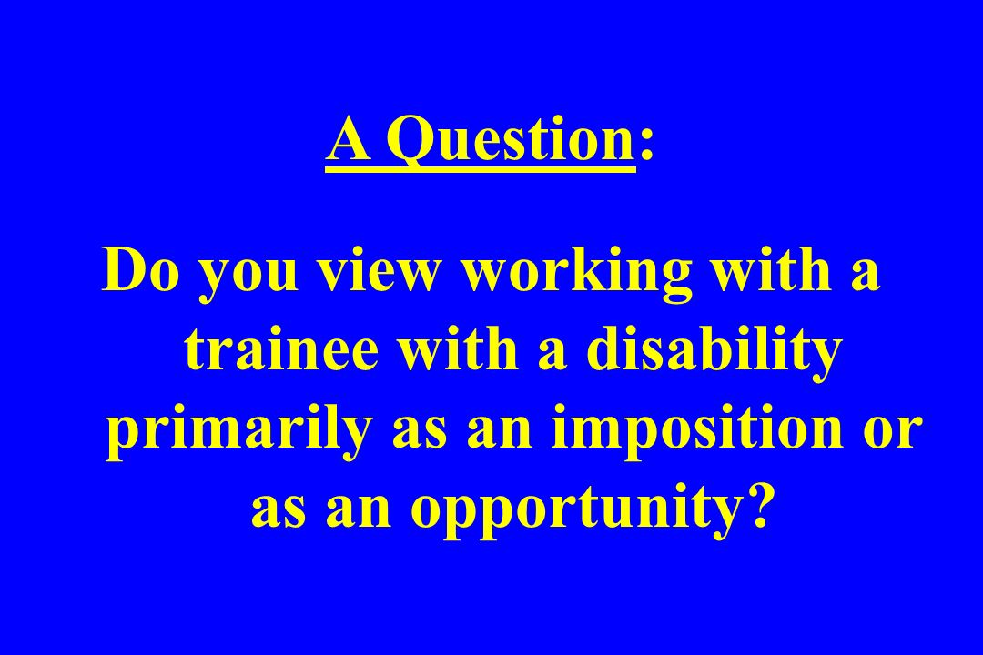 A Question: Do you view working with a trainee with a disability primarily as an imposition or as an opportunity