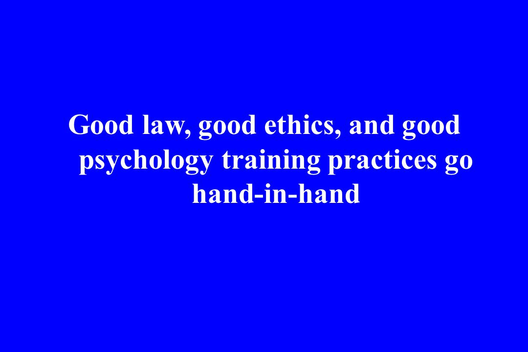 Good law, good ethics, and good psychology training practices go hand-in-hand