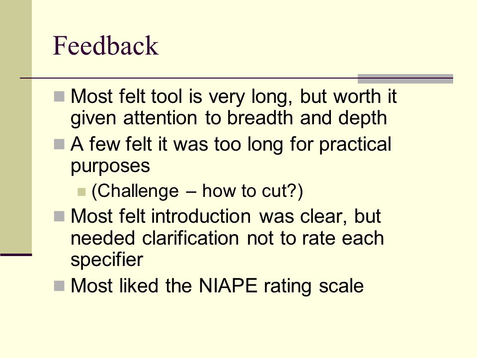 Feedback Most felt tool is very long, but worth it given attention to breadth and depth. A few felt it was too long for practical purposes.