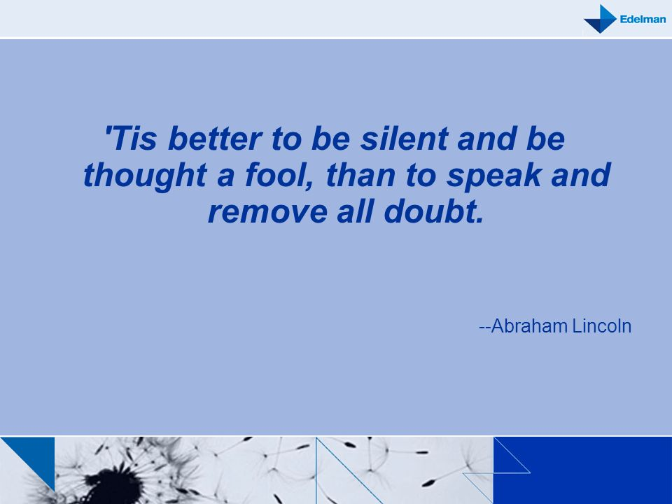 Tis better to be silent and be thought a fool, than to speak and remove all doubt.