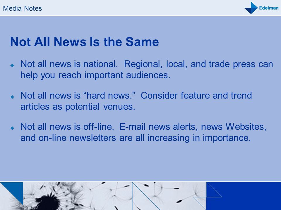 Media Notes Not All News Is the Same. Not all news is national. Regional, local, and trade press can help you reach important audiences.