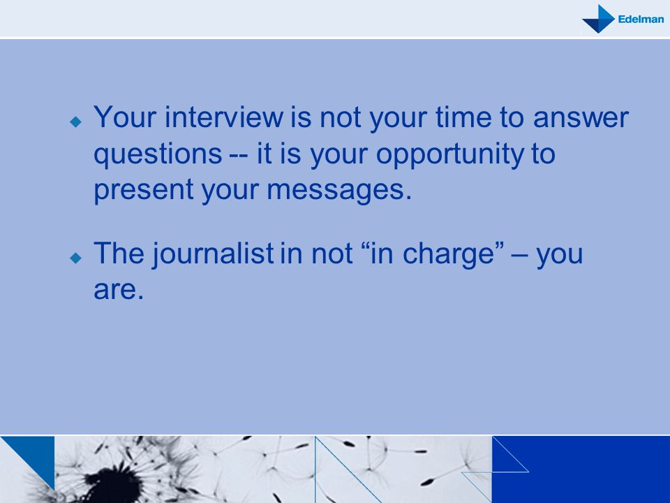 Your interview is not your time to answer questions -- it is your opportunity to present your messages.