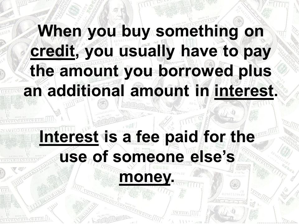 Interest is a fee paid for the use of someone else's money.