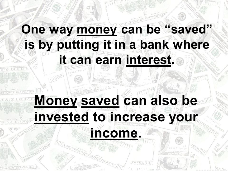 Money saved can also be invested to increase your income.