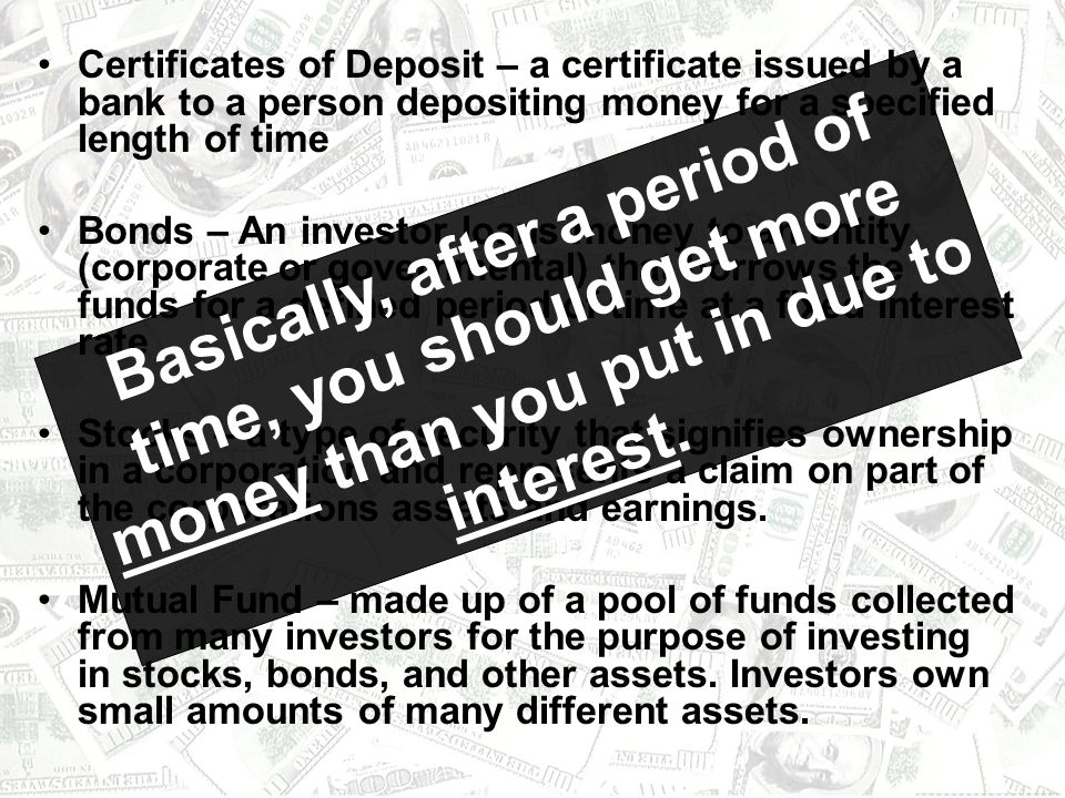 Certificates of Deposit – a certificate issued by a bank to a person depositing money for a specified length of time
