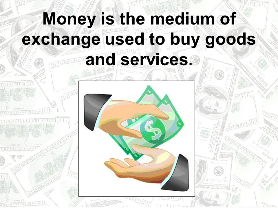 Money is the medium of exchange used to buy goods and services.