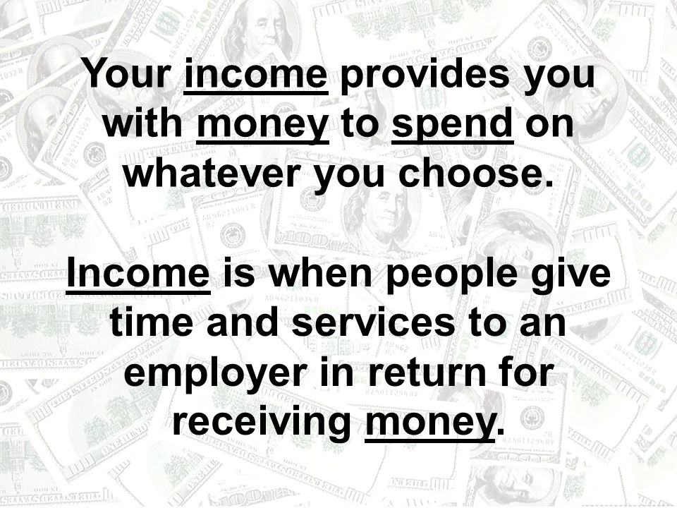 Your income provides you with money to spend on whatever you choose.