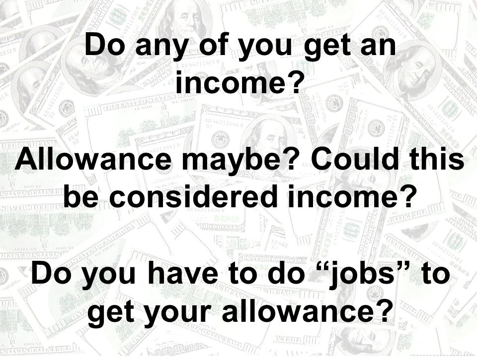 Do any of you get an income. Allowance maybe