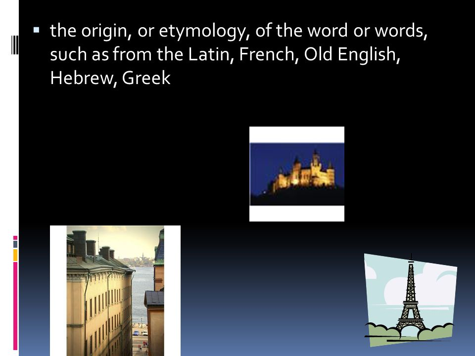the origin, or etymology, of the word or words, such as from the Latin, French, Old English, Hebrew, Greek