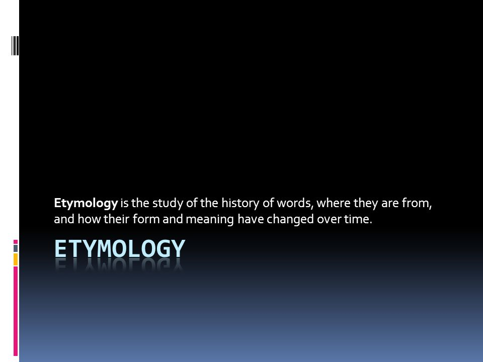 Etymology is the study of the history of words, where they are from, and how their form and meaning have changed over time.