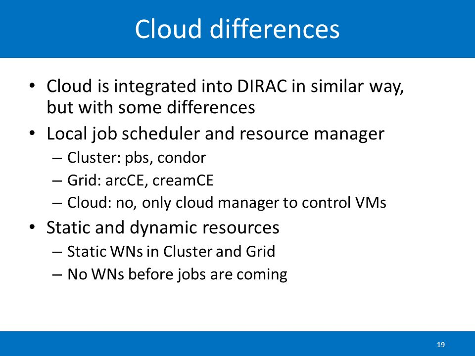 Cloud differences Cloud is integrated into DIRAC in similar way, but with some differences. Local job scheduler and resource manager.