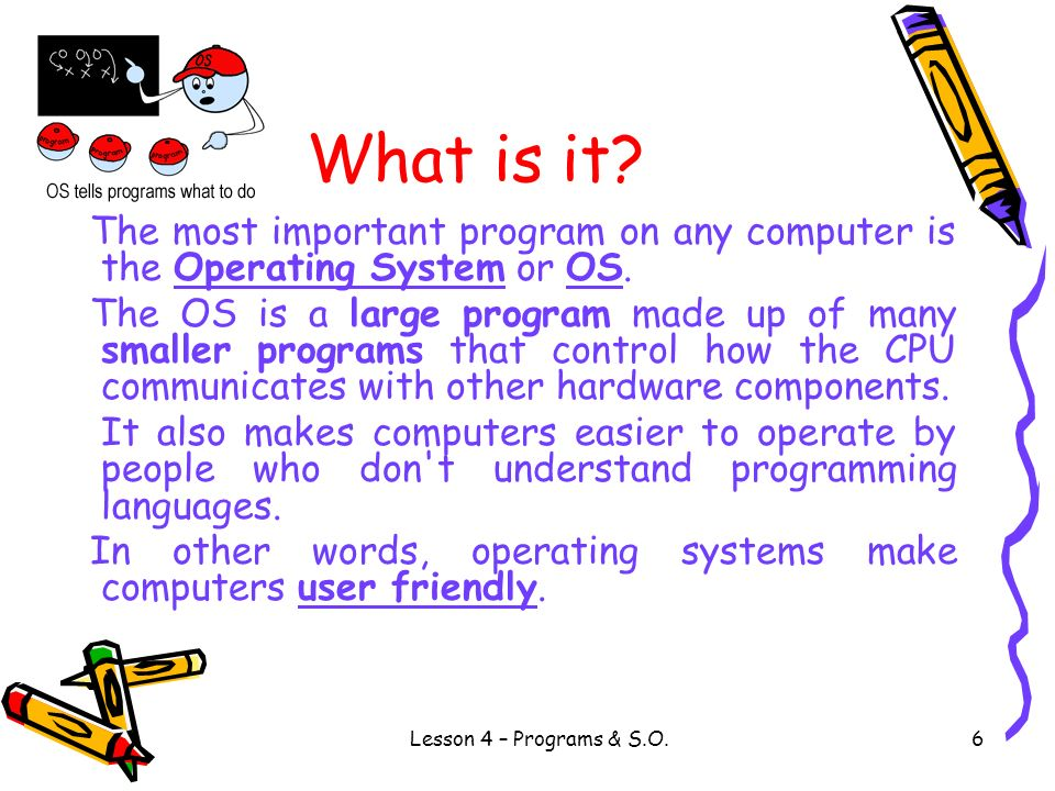 What is it The most important program on any computer is the Operating System or OS.