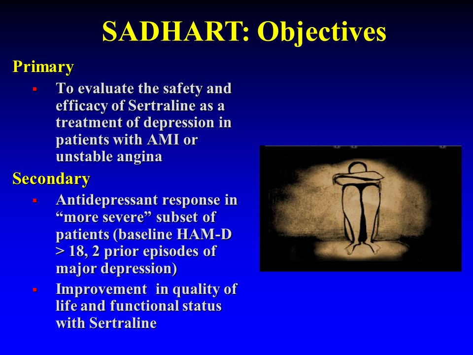 SADHART: Objectives Primary. To evaluate the safety and efficacy of Sertraline as a treatment of depression in patients with AMI or unstable angina.