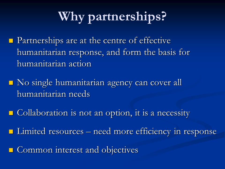 Why partnerships Partnerships are at the centre of effective humanitarian response, and form the basis for humanitarian action.