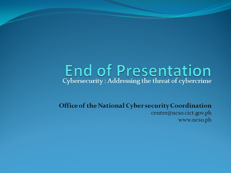End of Presentation Cybersecurity : Addressing the threat of cybercrime. Office of the National Cyber security Coordination.
