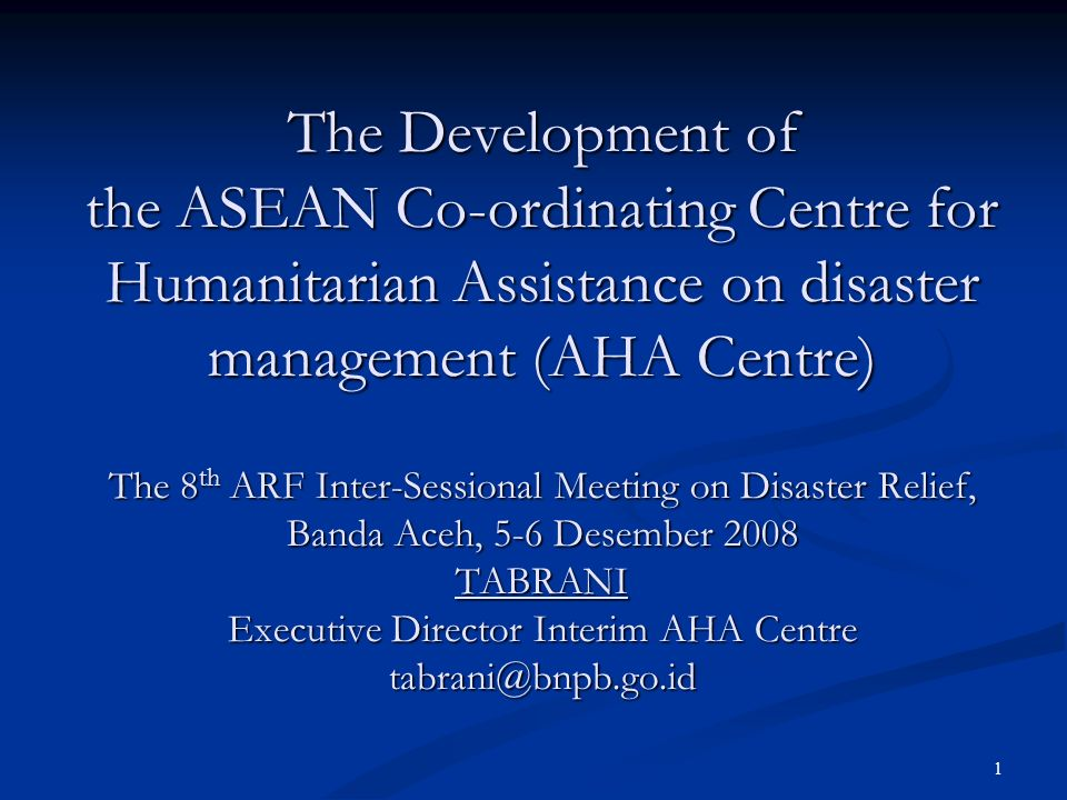 The Development of the ASEAN Co-ordinating Centre for Humanitarian Assistance on disaster management (AHA Centre) The 8th ARF Inter-Sessional Meeting on Disaster Relief, Banda Aceh, 5-6 Desember 2008 TABRANI Executive Director Interim AHA Centre tabrani@bnpb.go.id