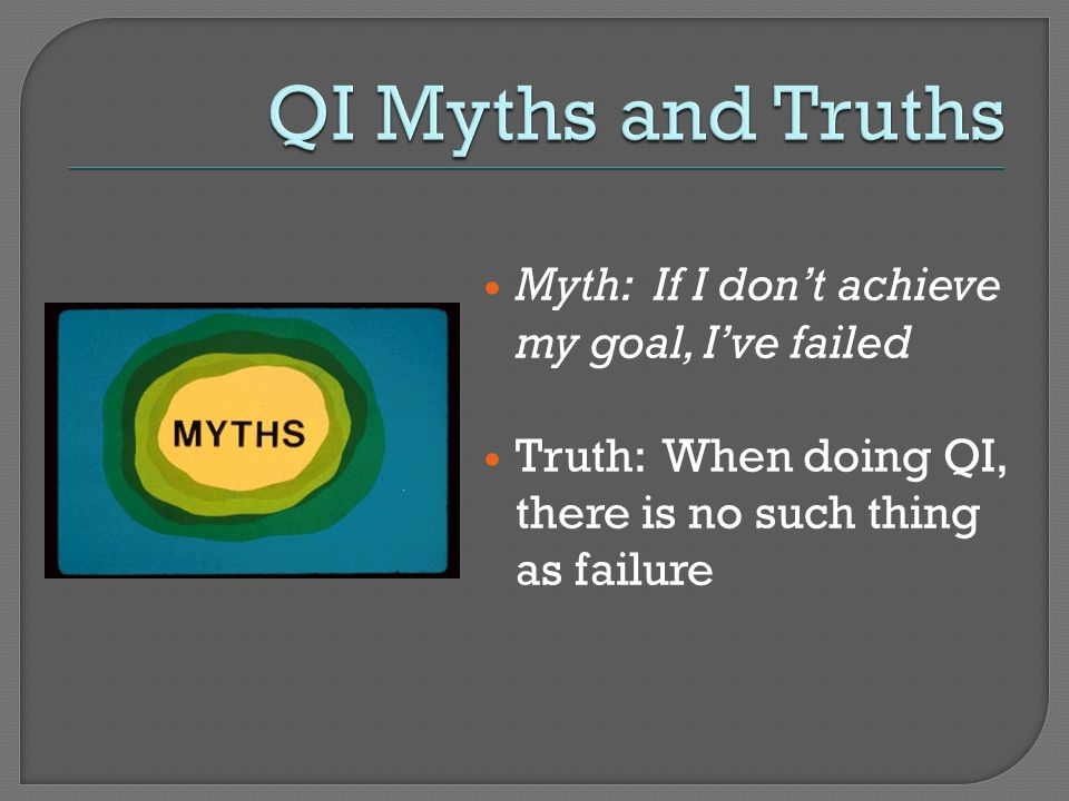 QI Myths and Truths Myth: If I don't achieve my goal, I've failed